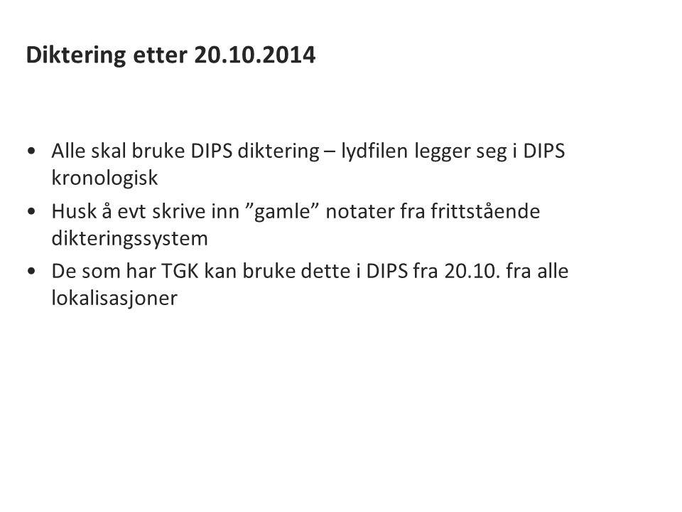 Diktering etter 20.10.2014 Alle skal bruke DIPS diktering – lydfilen legger seg i DIPS kronologisk Husk å evt skrive inn gamle notater fra frittstående dikteringssystem De som har TGK kan bruke dette i DIPS fra 20.10.