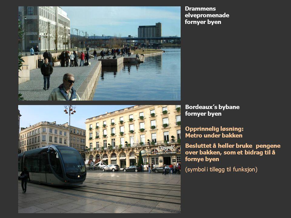Drammens elvepromenade fornyer byen Bordeaux's bybane fornyer byen Opprinnelig løsning: Metro under bakken Besluttet å heller bruke pengene over bakken, som et bidrag til å fornye byen (symbol i tillegg til funksjon)