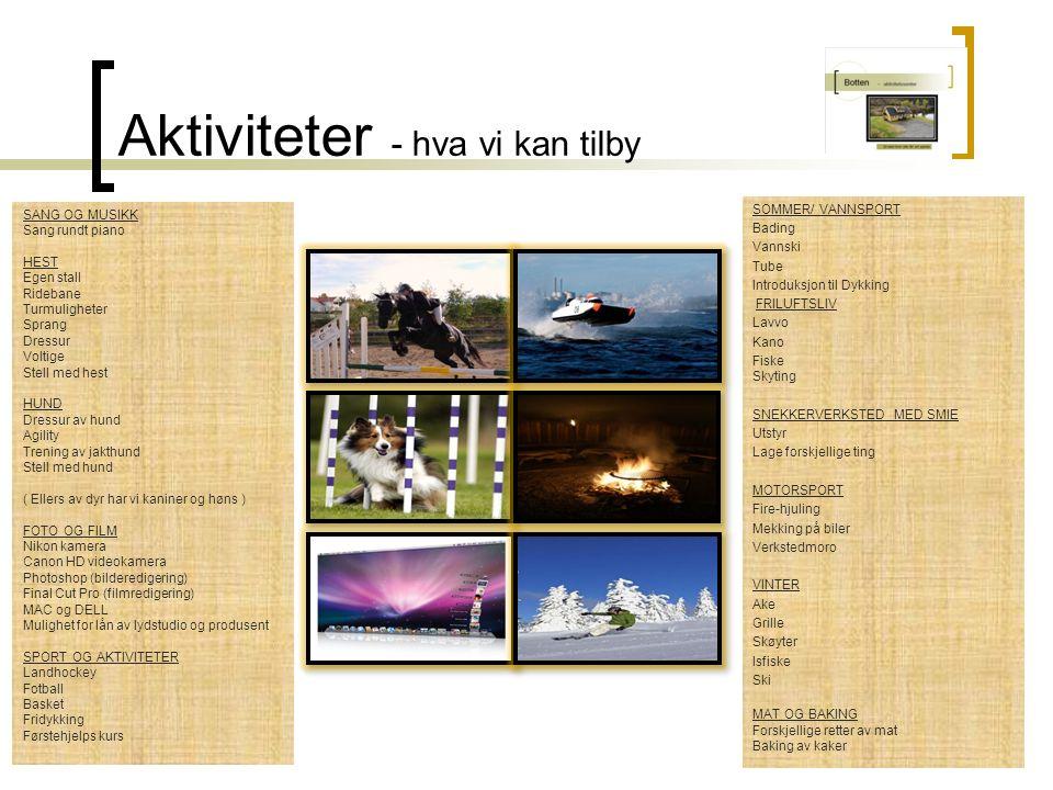Aktiviteter - hva vi kan tilby SOMMER/ VANNSPORT Bading Vannski Tube Introduksjon til Dykking FRILUFTSLIV Lavvo Kano Fiske Skyting SNEKKERVERKSTED MED SMIE Utstyr Lage forskjellige ting MOTORSPORT Fire-hjuling Mekking på biler Verkstedmoro VINTER Ake Grille Skøyter Isfiske Ski MAT OG BAKING Forskjellige retter av mat Baking av kaker SANG OG MUSIKK Sang rundt piano HEST Egen stall Ridebane Turmuligheter Sprang Dressur Voltige Stell med hest HUND Dressur av hund Agility Trening av jakthund Stell med hund ( Ellers av dyr har vi kaniner og høns ) FOTO OG FILM Nikon kamera Canon HD videokamera Photoshop (bilderedigering) Final Cut Pro (filmredigering) MAC og DELL Mulighet for lån av lydstudio og produsent SPORT OG AKTIVITETER Landhockey Fotball Basket Fridykking Førstehjelps kurs