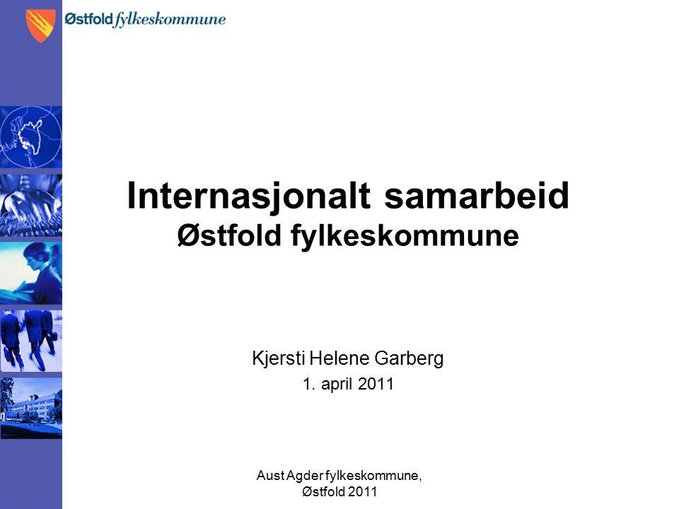 Aust Agder fylkeskommune, Østfold 2011 Internasjonalt samarbeid Østfold fylkeskommune Kjersti Helene Garberg 1.