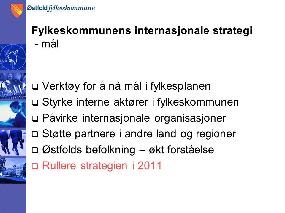 Fylkeskommunens internasjonale strategi - mål  Verktøy for å nå mål i fylkesplanen  Styrke interne aktører i fylkeskommunen  Påvirke internasjonale organisasjoner  Støtte partnere i andre land og regioner  Østfolds befolkning – økt forståelse  Rullere strategien i 2011