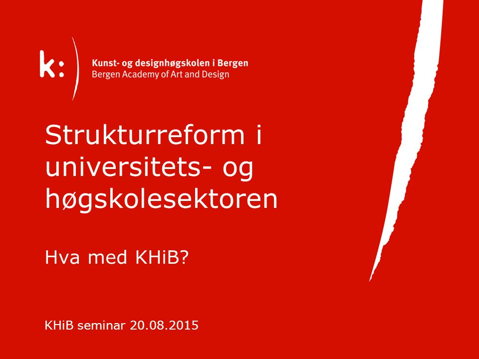 Strukturreform i universitets- og høgskolesektoren Hva med KHiB KHiB seminar 20.08.2015
