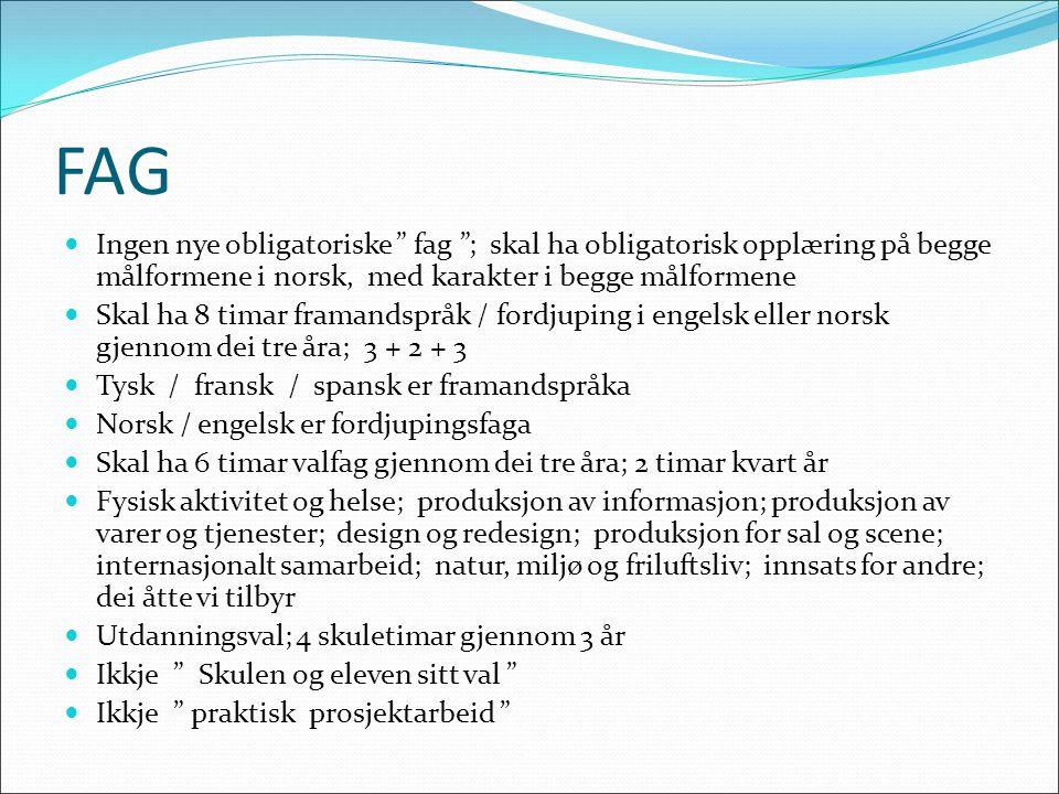 FAG Ingen nye obligatoriske fag ; skal ha obligatorisk opplæring på begge målformene i norsk, med karakter i begge målformene Skal ha 8 timar framandspråk / fordjuping i engelsk eller norsk gjennom dei tre åra; 3 + 2 + 3 Tysk / fransk / spansk er framandspråka Norsk / engelsk er fordjupingsfaga Skal ha 6 timar valfag gjennom dei tre åra; 2 timar kvart år Fysisk aktivitet og helse; produksjon av informasjon; produksjon av varer og tjenester; design og redesign; produksjon for sal og scene; internasjonalt samarbeid; natur, miljø og friluftsliv; innsats for andre; dei åtte vi tilbyr Utdanningsval; 4 skuletimar gjennom 3 år Ikkje Skulen og eleven sitt val Ikkje praktisk prosjektarbeid