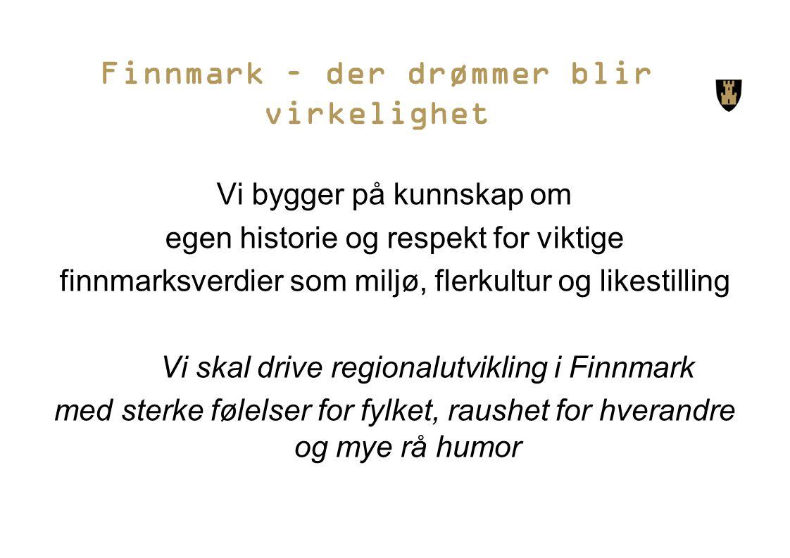 Finnmark – der drømmer blir virkelighet Vi bygger på kunnskap om egen historie og respekt for viktige finnmarksverdier som miljø, flerkultur og likestilling Vi skal drive regionalutvikling i Finnmark med sterke følelser for fylket, raushet for hverandre og mye rå humor