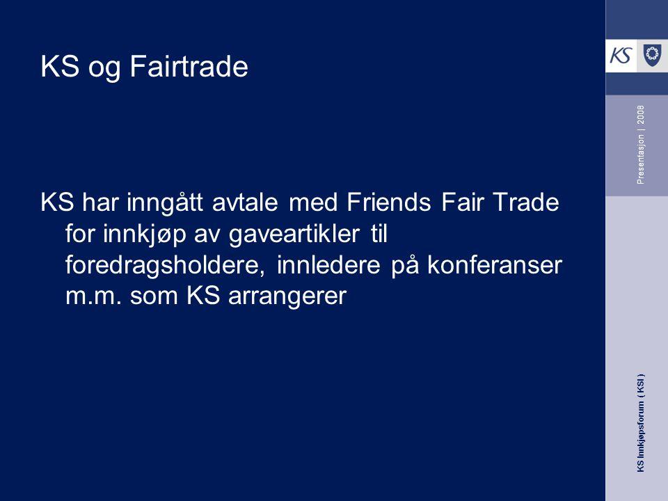 KS Innkjøpsforum ( KSI ) Presentasjon | 2008 KS har inngått avtale med Friends Fair Trade for innkjøp av gaveartikler til foredragsholdere, innledere på konferanser m.m.