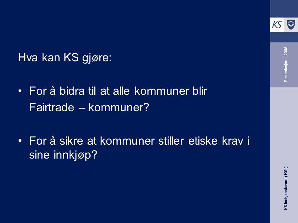 KS Innkjøpsforum ( KSI ) Presentasjon | 2008 Hva kan KS gjøre: For å bidra til at alle kommuner blir Fairtrade – kommuner.