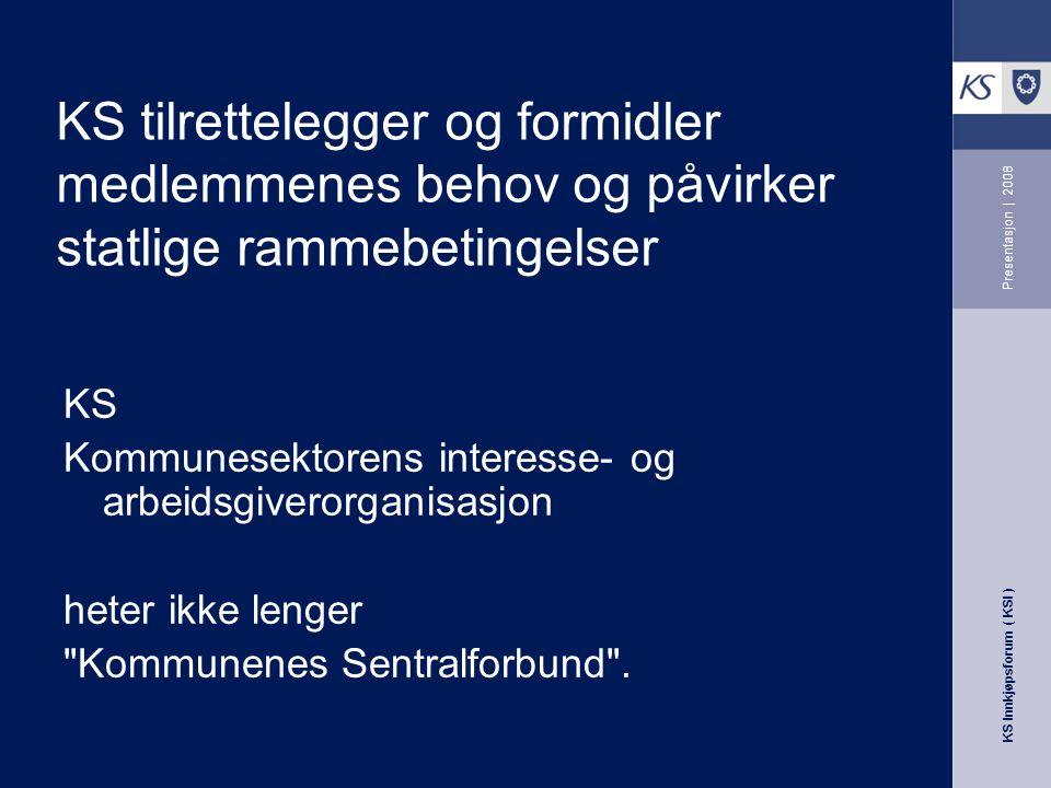 KS Innkjøpsforum ( KSI ) Presentasjon | 2008 KS tilrettelegger og formidler medlemmenes behov og påvirker statlige rammebetingelser KS Kommunesektorens interesse- og arbeidsgiverorganisasjon heter ikke lenger Kommunenes Sentralforbund .