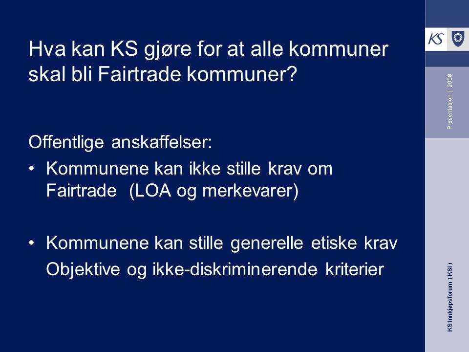 KS Innkjøpsforum ( KSI ) Presentasjon | 2008 Hva kan KS gjøre for at alle kommuner skal bli Fairtrade kommuner.