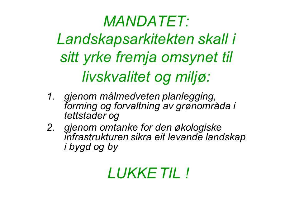 MANDATET: Landskapsarkitekten skall i sitt yrke fremja omsynet til livskvalitet og miljø: 1.gjenom målmedveten planlegging, forming og forvaltning av grønområda i tettstader og 2.gjenom omtanke for den økologiske infrastrukturen sikra eit levande landskap i bygd og by LUKKE TIL !