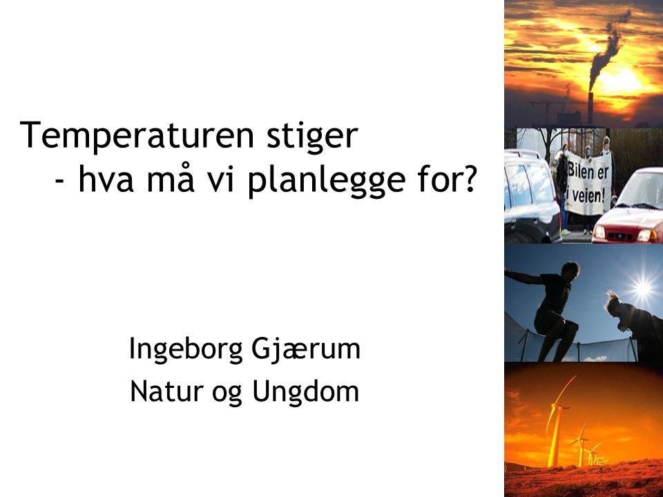 Temperaturen stiger - hva må vi planlegge for Ingeborg Gjærum Natur og Ungdom