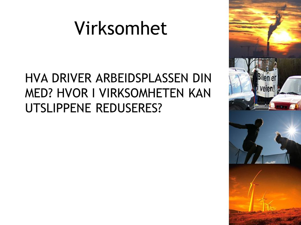 Virksomhet HVA DRIVER ARBEIDSPLASSEN DIN MED? HVOR I VIRKSOMHETEN KAN UTSLIPPENE REDUSERES?