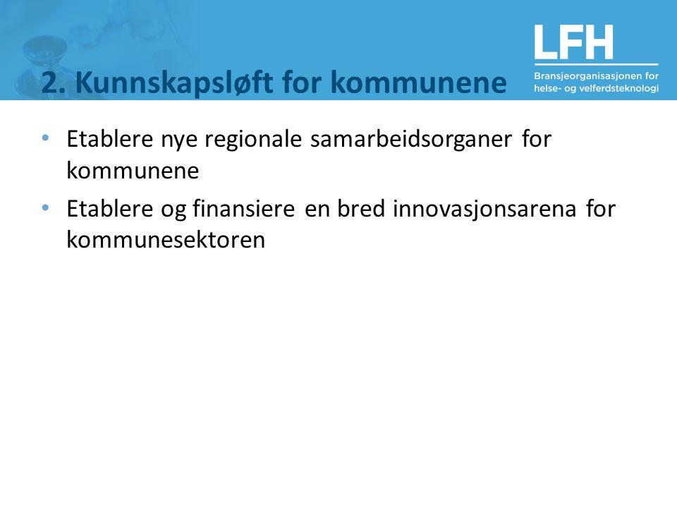 2. Kunnskapsløft for kommunene Etablere nye regionale samarbeidsorganer for kommunene Etablere og finansiere en bred innovasjonsarena for kommunesekto