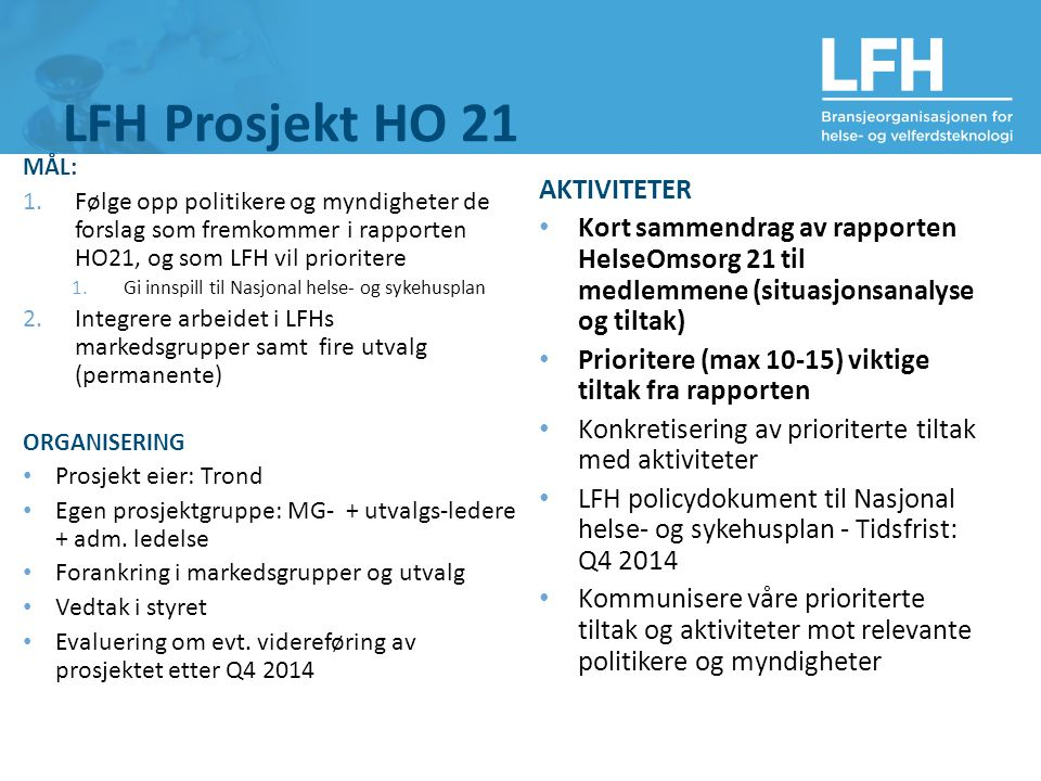 LFH Prosjekt HO 21 MÅL: 1.Følge opp politikere og myndigheter de forslag som fremkommer i rapporten HO21, og som LFH vil prioritere 1.Gi innspill til Nasjonal helse- og sykehusplan 2.Integrere arbeidet i LFHs markedsgrupper samt fire utvalg (permanente) ORGANISERING Prosjekt eier: Trond Egen prosjektgruppe: MG- + utvalgs-ledere + adm.