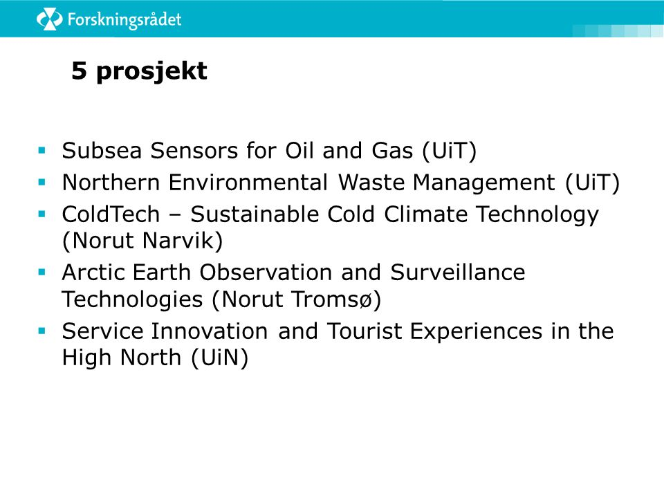 5 prosjekt  Subsea Sensors for Oil and Gas (UiT)  Northern Environmental Waste Management (UiT)  ColdTech – Sustainable Cold Climate Technology (Norut Narvik)  Arctic Earth Observation and Surveillance Technologies (Norut Tromsø)  Service Innovation and Tourist Experiences in the High North (UiN)
