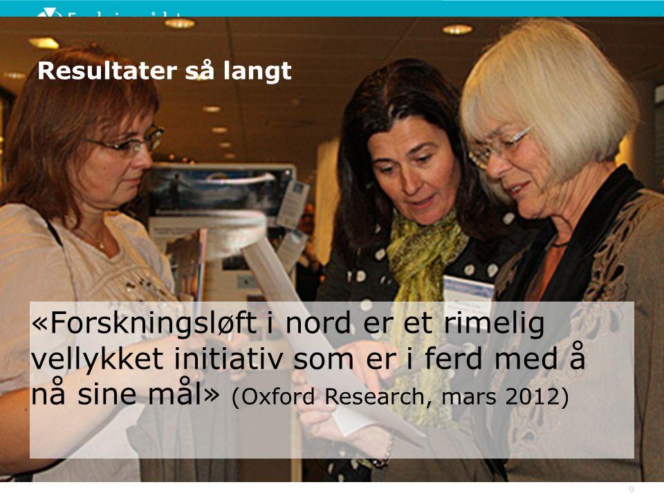 Resultater så langt «Forskningsløft i nord er et rimelig vellykket initiativ som er i ferd med å nå sine mål» (Oxford Research, mars 2012) 9