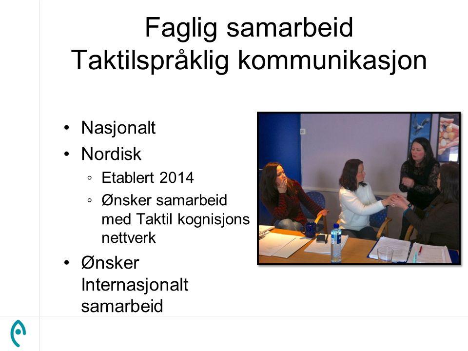 Faglig samarbeid Taktilspråklig kommunikasjon Nasjonalt Nordisk ◦Etablert 2014 ◦Ønsker samarbeid med Taktil kognisjons nettverk Ønsker Internasjonalt samarbeid
