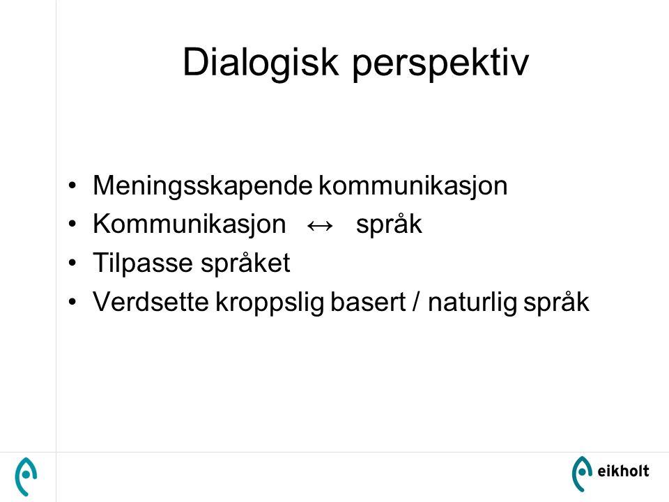 Dialogisk perspektiv Meningsskapende kommunikasjon Kommunikasjon ↔ språk Tilpasse språket Verdsette kroppslig basert / naturlig språk