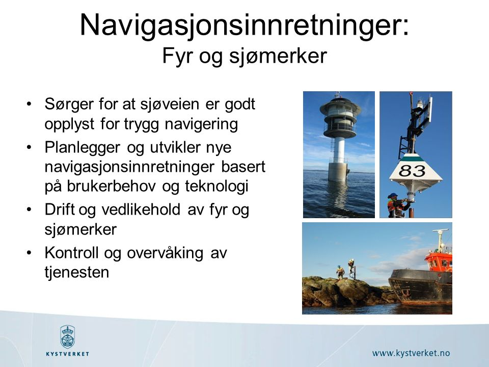 Navigasjonsinnretninger: Fyr og sjømerker Sørger for at sjøveien er godt opplyst for trygg navigering Planlegger og utvikler nye navigasjonsinnretninger basert på brukerbehov og teknologi Drift og vedlikehold av fyr og sjømerker Kontroll og overvåking av tjenesten