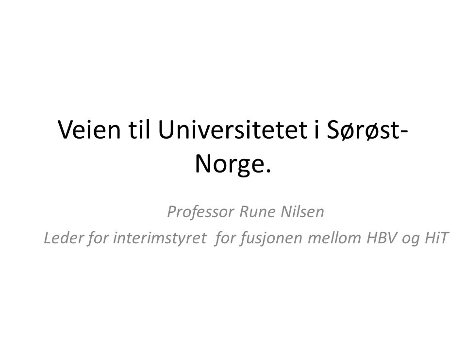 Veien til Universitetet i Sørøst- Norge. Professor Rune Nilsen Leder for interimstyret for fusjonen mellom HBV og HiT