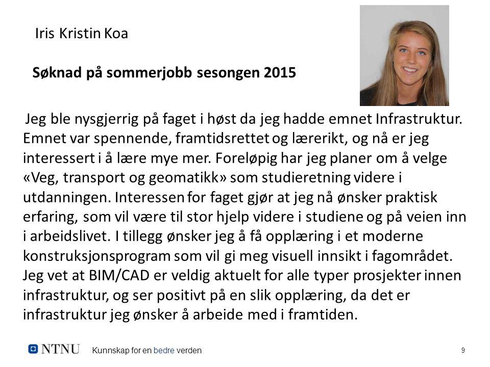 Kunnskap for en bedre verden 9 Iris Kristin Koa Søknad på sommerjobb sesongen 2015 Jeg ble nysgjerrig på faget i høst da jeg hadde emnet Infrastruktur.