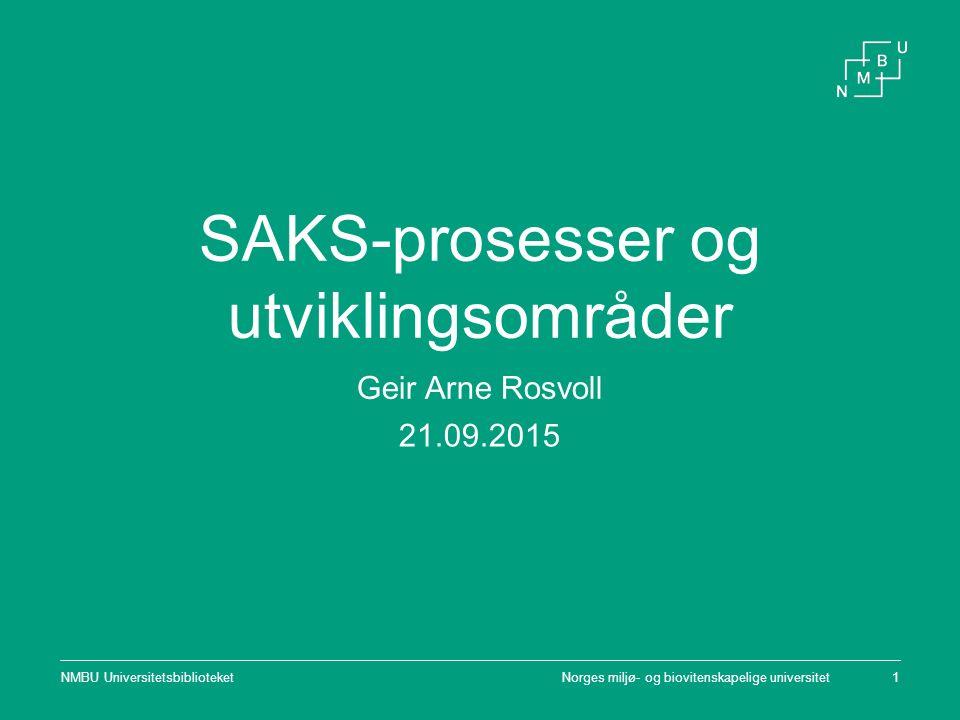 Norges miljø- og biovitenskapelige universitetNMBU Universitetsbiblioteket1 SAKS-prosesser og utviklingsområder Geir Arne Rosvoll 21.09.2015