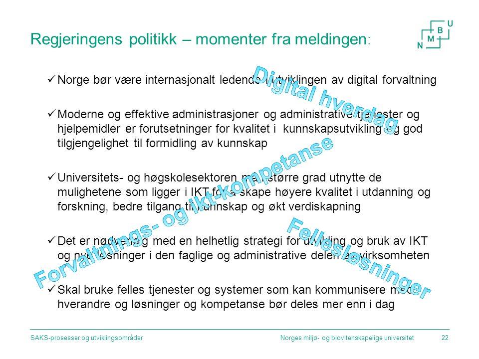 Regjeringens politikk – momenter fra meldingen : Norge bør være internasjonalt ledende i utviklingen av digital forvaltning Moderne og effektive administrasjoner og administrative tjenester og hjelpemidler er forutsetninger for kvalitet i kunnskapsutvikling og god tilgjengelighet til formidling av kunnskap Universitets- og høgskolesektoren må i større grad utnytte de mulighetene som ligger i IKT for å skape høyere kvalitet i utdanning og forskning, bedre tilgang til kunnskap og økt verdiskapning Det er nødvendig med en helhetlig strategi for utvikling og bruk av IKT og nye løsninger i den faglige og administrative delen av virksomheten Skal bruke felles tjenester og systemer som kan kommunisere med hverandre og løsninger og kompetanse bør deles mer enn i dag Norges miljø- og biovitenskapelige universitetSAKS-prosesser og utviklingsområder22