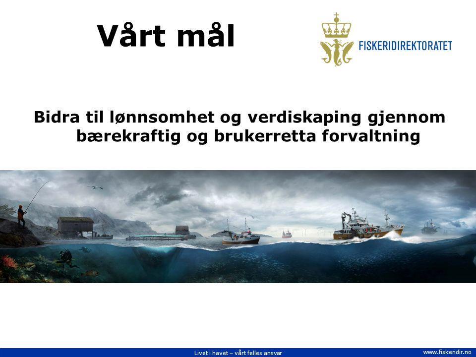 Livet i havet – vårt felles ansvar www.fiskeridir.no Vårt mål Bidra til lønnsomhet og verdiskaping gjennom bærekraftig og brukerretta forvaltning