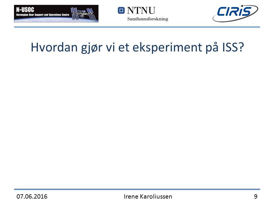 Hvordan gjør vi et eksperiment på ISS? 07.06.2016Irene Karoliussen9
