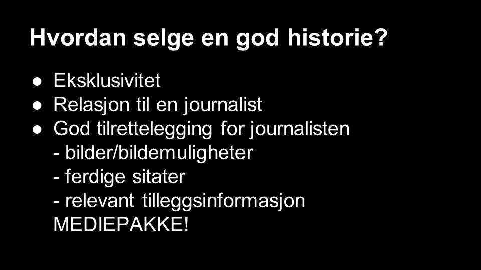 Hvordan selge en god historie? ●Eksklusivitet ●Relasjon til en journalist ●God tilrettelegging for journalisten - bilder/bildemuligheter - ferdige sit