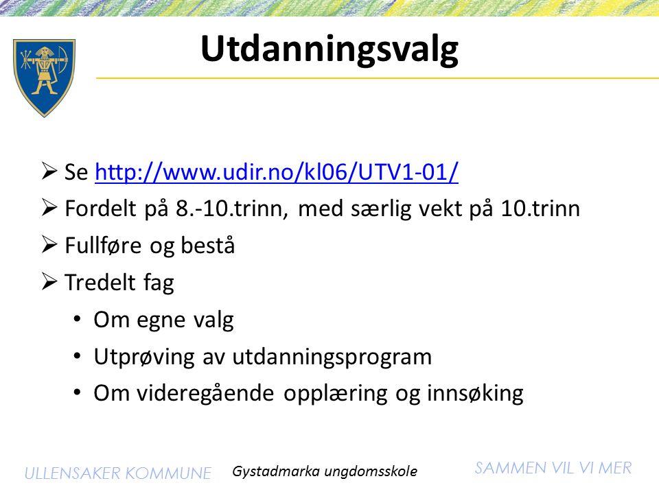 SAMMEN VIL VI MER ULLENSAKER KOMMUNE Utdanningsvalg  Se http://www.udir.no/kl06/UTV1-01/http://www.udir.no/kl06/UTV1-01/  Fordelt på 8.-10.trinn, med særlig vekt på 10.trinn  Fullføre og bestå  Tredelt fag Om egne valg Utprøving av utdanningsprogram Om videregående opplæring og innsøking Gystadmarka ungdomsskole