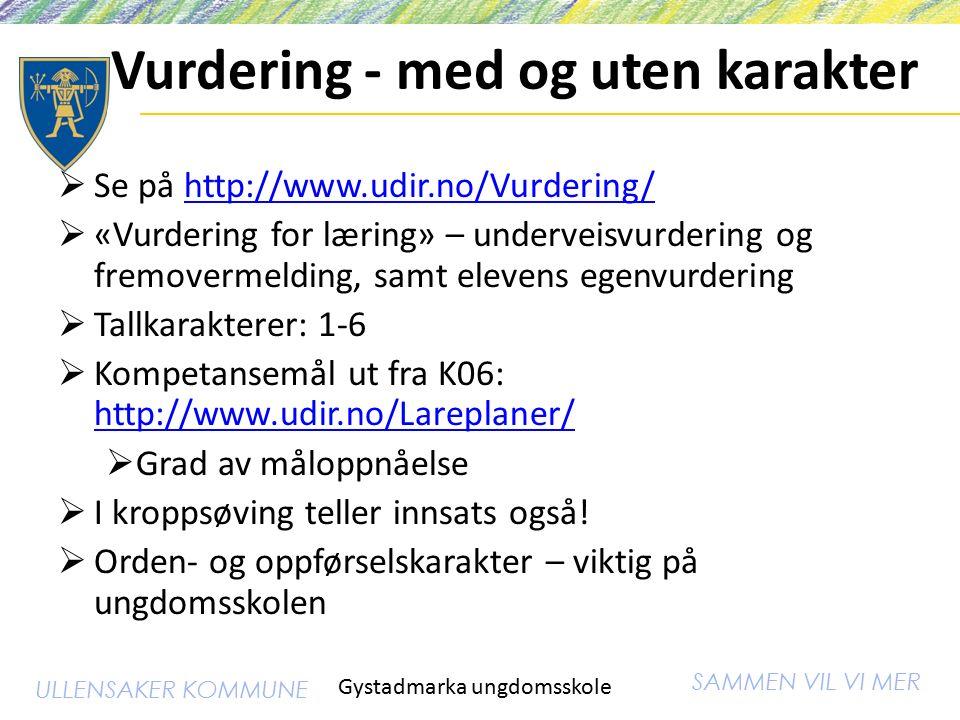 SAMMEN VIL VI MER ULLENSAKER KOMMUNE Vurdering - med og uten karakter  Se på http://www.udir.no/Vurdering/http://www.udir.no/Vurdering/  «Vurdering for læring» – underveisvurdering og fremovermelding, samt elevens egenvurdering  Tallkarakterer: 1-6  Kompetansemål ut fra K06: http://www.udir.no/Lareplaner/ http://www.udir.no/Lareplaner/  Grad av måloppnåelse  I kroppsøving teller innsats også.