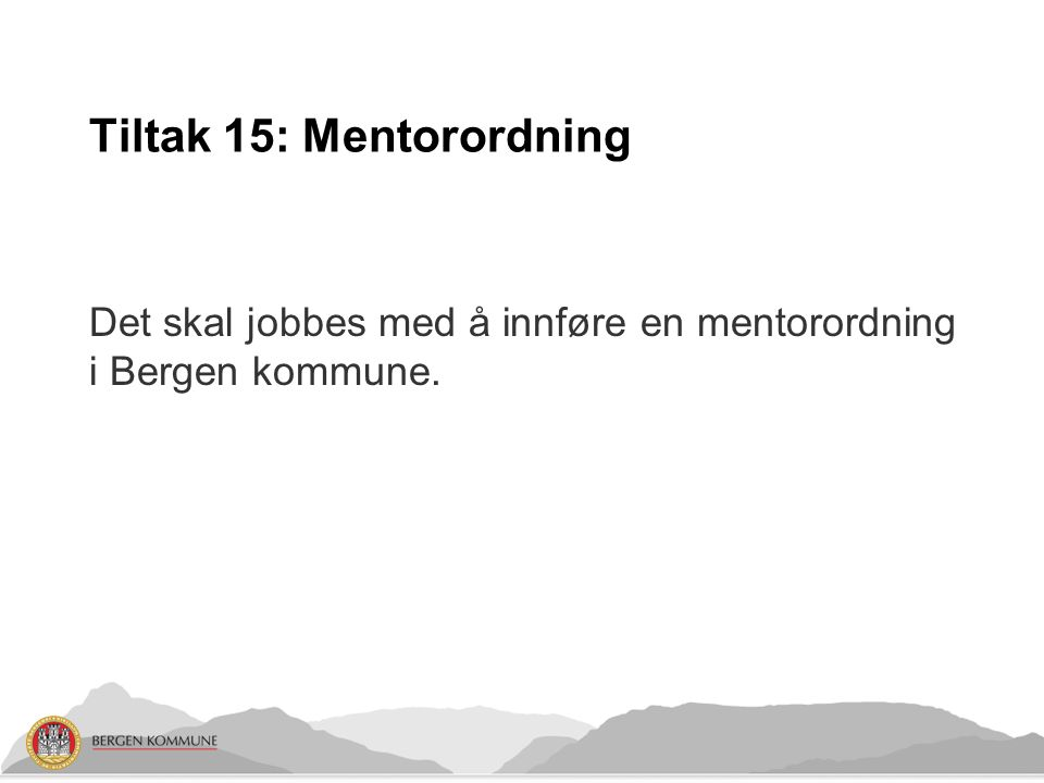 Tiltak 15: Mentorordning Det skal jobbes med å innføre en mentorordning i Bergen kommune.