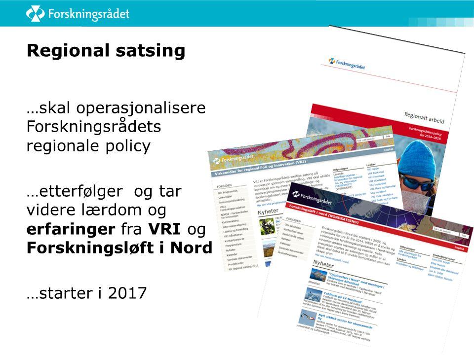 Regional satsing …skal operasjonalisere Forskningsrådets regionale policy …etterfølger og tar videre lærdom og erfaringer fra VRI og Forskningsløft i Nord …starter i 2017