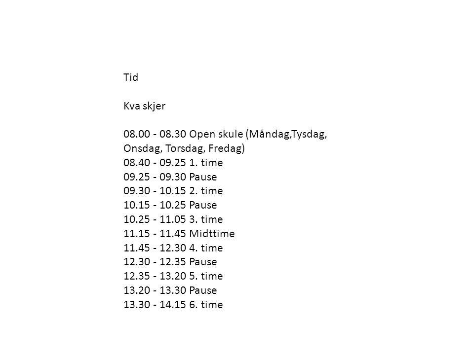 Tid Kva skjer 08.00 - 08.30 Open skule (Måndag,Tysdag, Onsdag, Torsdag, Fredag) 08.40 - 09.25 1. time 09.25 - 09.30 Pause 09.30 - 10.15 2. time 10.15