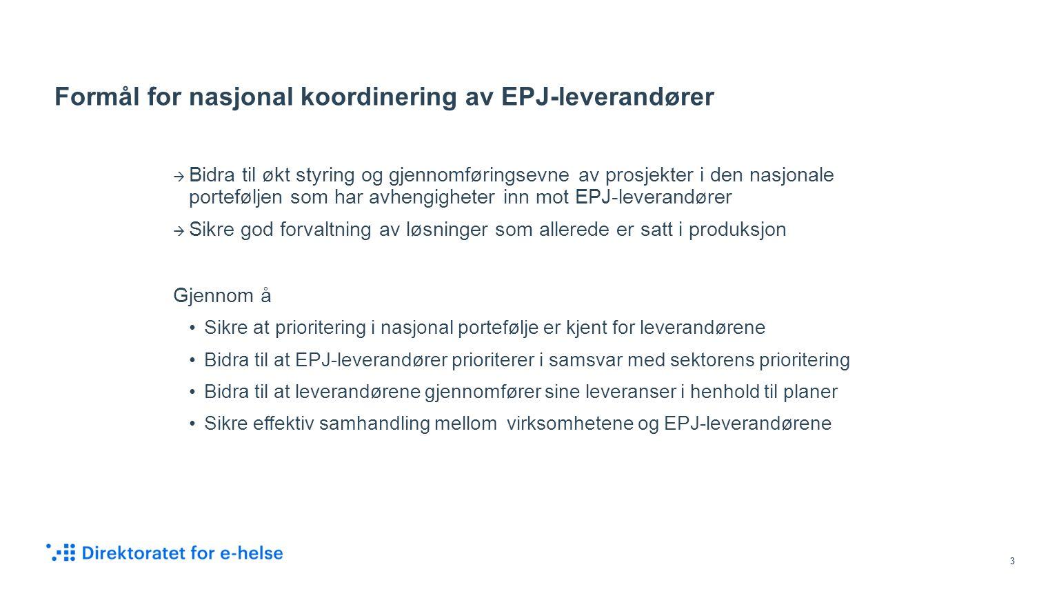 Formål for nasjonal koordinering av EPJ-leverandører  Bidra til økt styring og gjennomføringsevne av prosjekter i den nasjonale porteføljen som har avhengigheter inn mot EPJ-leverandører  Sikre god forvaltning av løsninger som allerede er satt i produksjon Gjennom å Sikre at prioritering i nasjonal portefølje er kjent for leverandørene Bidra til at EPJ-leverandører prioriterer i samsvar med sektorens prioritering Bidra til at leverandørene gjennomfører sine leveranser i henhold til planer Sikre effektiv samhandling mellom virksomhetene og EPJ-leverandørene 3