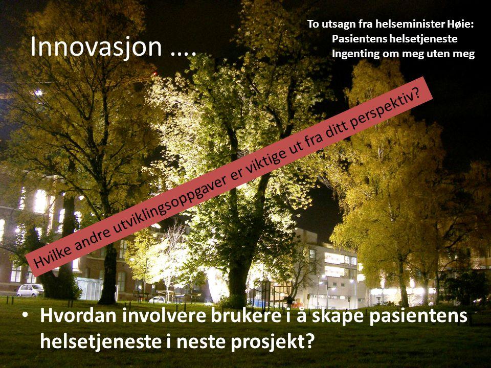 Innovasjon …. Hvordan involvere brukere i å skape pasientens helsetjeneste i neste prosjekt.