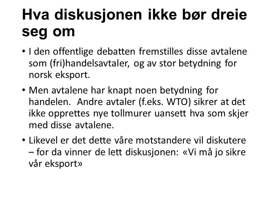 Hva diskusjonen ikke bør dreie seg om I den offentlige debatten fremstilles disse avtalene som (fri)handelsavtaler, og av stor betydning for norsk eksport.