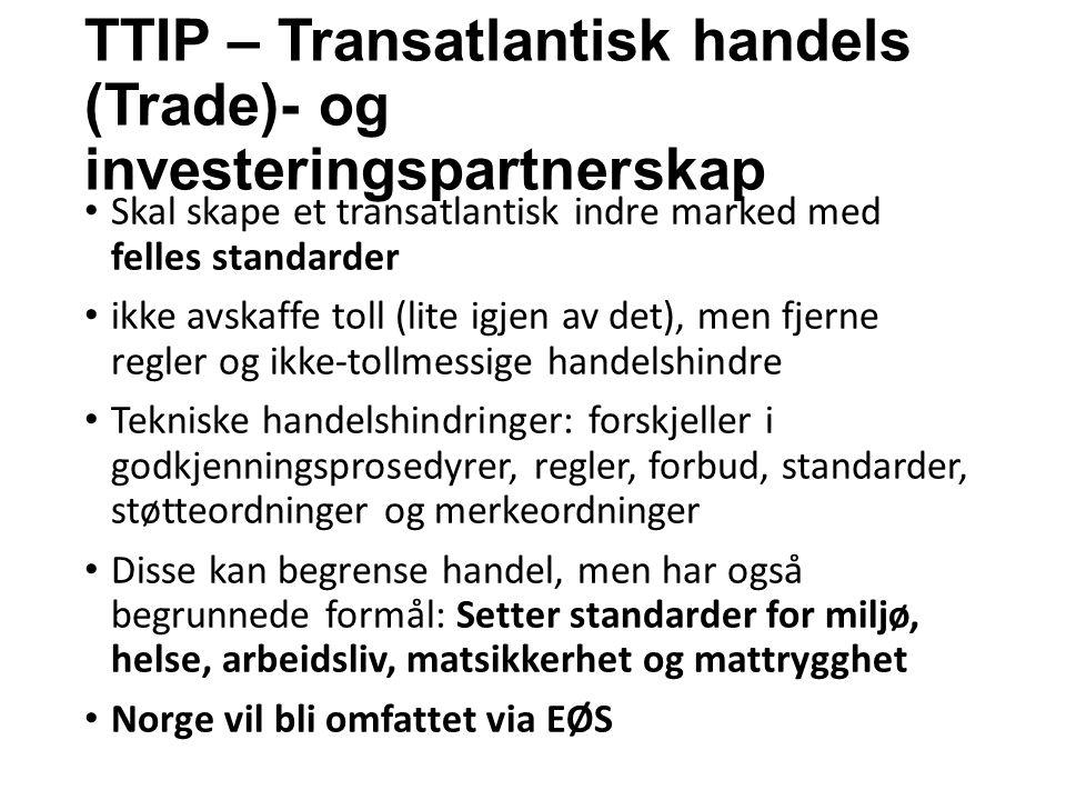 TTIP – Transatlantisk handels (Trade)- og investeringspartnerskap Skal skape et transatlantisk indre marked med felles standarder ikke avskaffe toll (lite igjen av det), men fjerne regler og ikke-tollmessige handelshindre Tekniske handelshindringer: forskjeller i godkjenningsprosedyrer, regler, forbud, standarder, støtteordninger og merkeordninger Disse kan begrense handel, men har også begrunnede formål: Setter standarder for miljø, helse, arbeidsliv, matsikkerhet og mattrygghet Norge vil bli omfattet via EØS