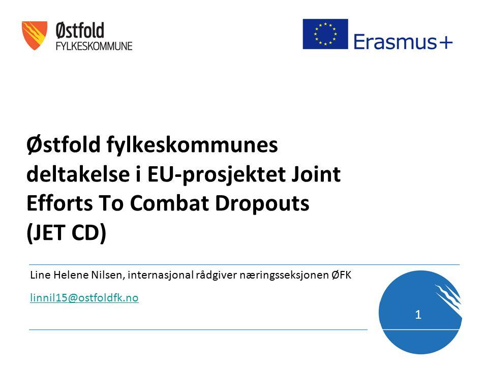 Østfold fylkeskommunes deltakelse i EU-prosjektet Joint Efforts To Combat Dropouts (JET CD) Line Helene Nilsen, internasjonal rådgiver næringsseksjonen ØFK linnil15@ostfoldfk.no 1