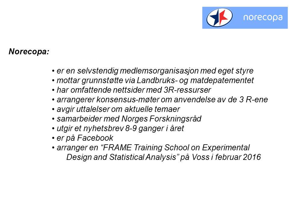 Norecopa: er en selvstendig medlemsorganisasjon med eget styre mottar grunnstøtte via Landbruks- og matdepatementet har omfattende nettsider med 3R-ressurser arrangerer konsensus-møter om anvendelse av de 3 R-ene avgir uttalelser om aktuelle temaer samarbeider med Norges Forskningsråd utgir et nyhetsbrev 8-9 ganger i året er på Facebook arranger en FRAME Training School on Experimental Design and Statistical Analysis på Voss i februar 2016
