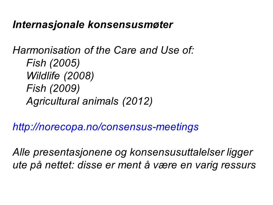 Internasjonale konsensusmøter Harmonisation of the Care and Use of: Fish (2005) Wildlife (2008) Fish (2009) Agricultural animals (2012) http://norecopa.no/consensus-meetings Alle presentasjonene og konsensusuttalelser ligger ute på nettet: disse er ment å være en varig ressurs