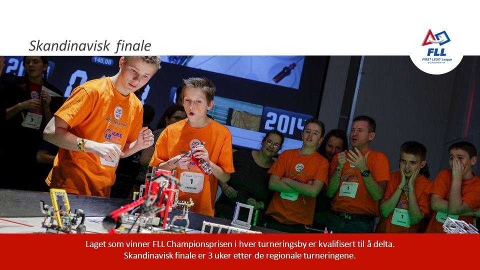 Skandinavisk finale Laget som vinner FLL Championsprisen i hver turneringsby er kvalifisert til å delta. Skandinavisk finale er 3 uker etter de region