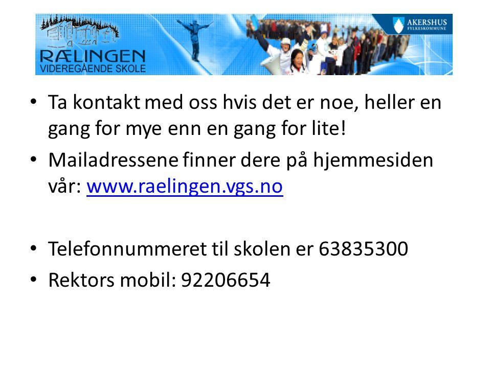 Ta kontakt med oss hvis det er noe, heller en gang for mye enn en gang for lite! Mailadressene finner dere på hjemmesiden vår: www.raelingen.vgs.nowww