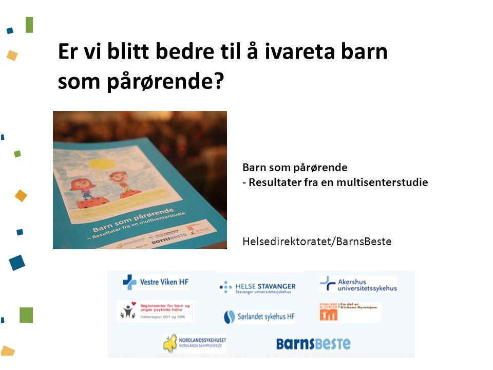 Barn som pårørende - Resultater fra en multisenterstudie Helsedirektoratet/BarnsBeste Er vi blitt bedre til å ivareta barn som pårørende