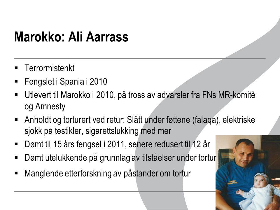 Marokko: Ali Aarrass  Terrormistenkt  Fengslet i Spania i 2010  Utlevert til Marokko i 2010, på tross av advarsler fra FNs MR-komitè og Amnesty  Anholdt og torturert ved retur: Slått under føttene (falaqa), elektriske sjokk på testikler, sigarettslukking med mer  Dømt til 15 års fengsel i 2011, senere redusert til 12 år  Dømt utelukkende på grunnlag av tilståelser under tortur  Manglende etterforskning av påstander om tortur