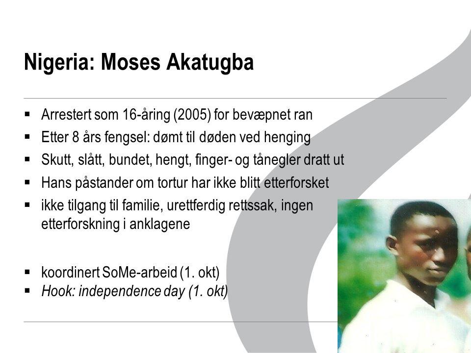 Nigeria: Moses Akatugba  Arrestert som 16-åring (2005) for bevæpnet ran  Etter 8 års fengsel: dømt til døden ved henging  Skutt, slått, bundet, hengt, finger- og tånegler dratt ut  Hans påstander om tortur har ikke blitt etterforsket  ikke tilgang til familie, urettferdig rettssak, ingen etterforskning i anklagene  koordinert SoMe-arbeid (1.