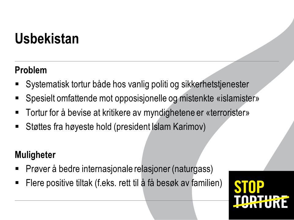 Usbekistan Problem  Systematisk tortur både hos vanlig politi og sikkerhetstjenester  Spesielt omfattende mot opposisjonelle og mistenkte «islamister»  Tortur for å bevise at kritikere av myndighetene er «terrorister»  Støttes fra høyeste hold (president Islam Karimov) Muligheter  Prøver å bedre internasjonale relasjoner (naturgass)  Flere positive tiltak (f.eks.