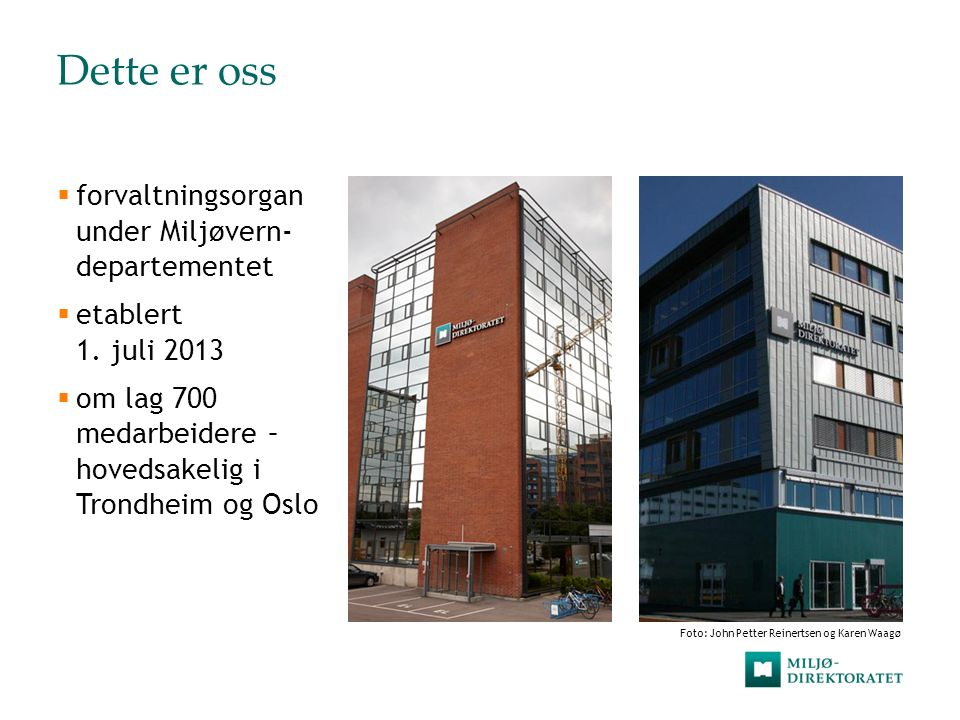 Dette er oss  forvaltningsorgan under Miljøvern- departementet  etablert 1. juli 2013  om lag 700 medarbeidere – hovedsakelig i Trondheim og Oslo F