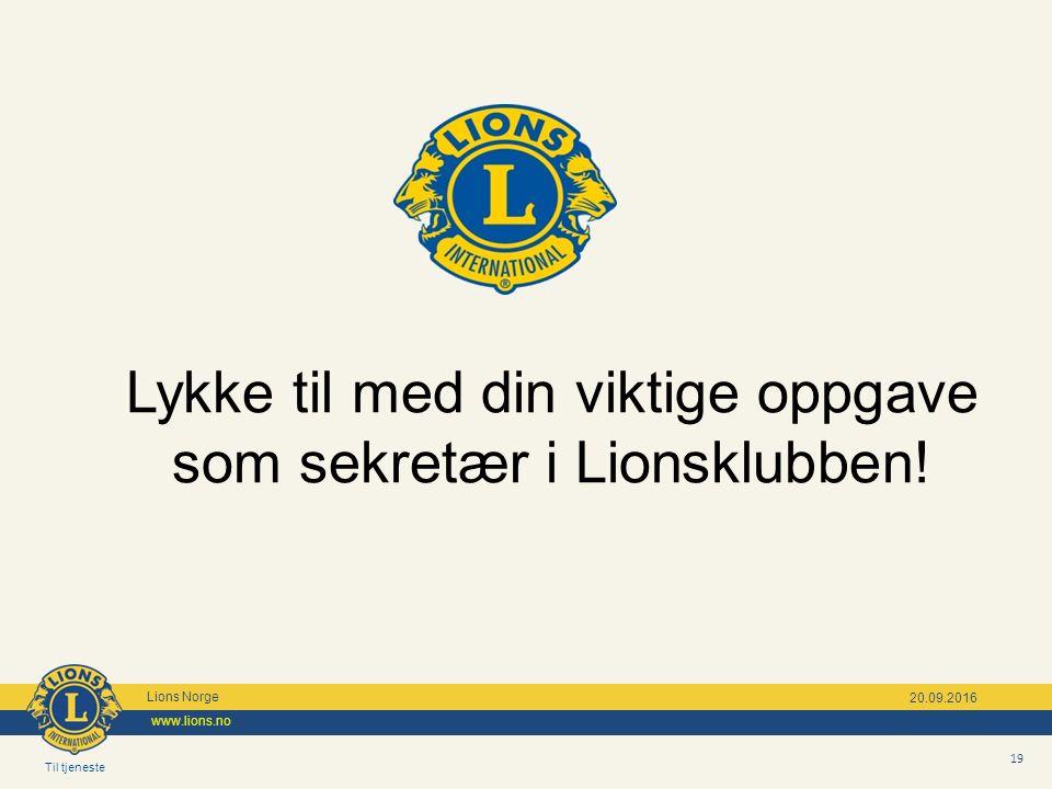 Til tjeneste Lions Norge www.lions.no 19 20.09.2016 Lykke til med din viktige oppgave som sekretær i Lionsklubben!