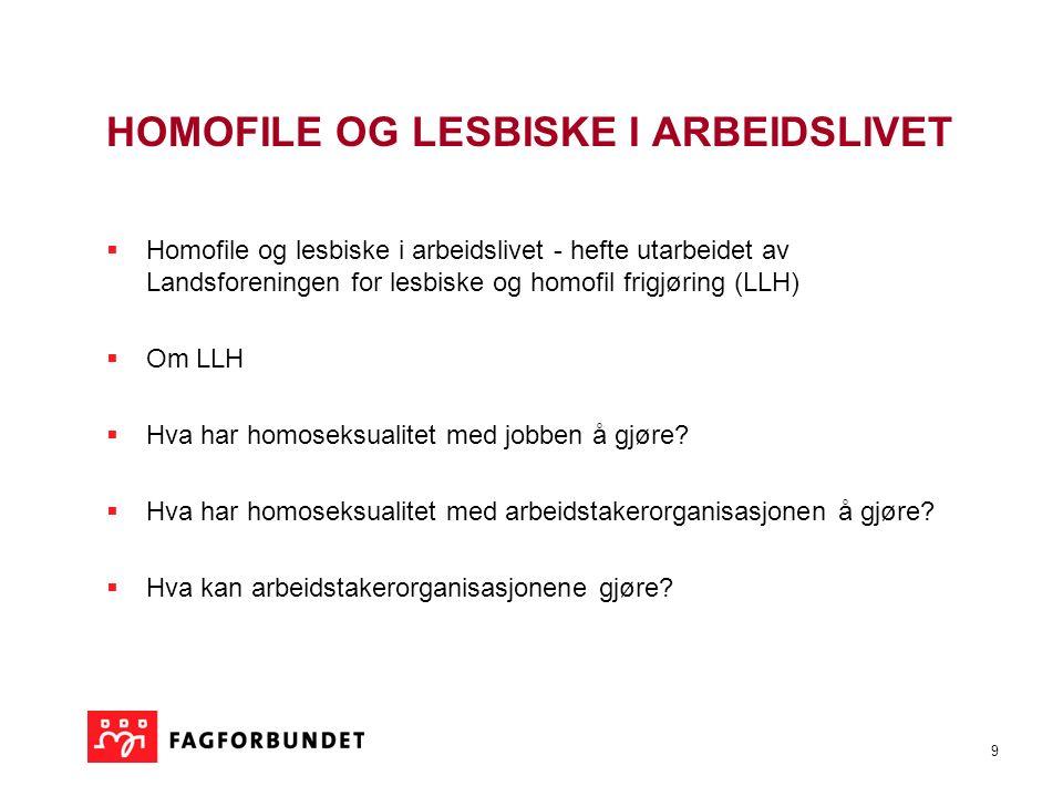 9 HOMOFILE OG LESBISKE I ARBEIDSLIVET  Homofile og lesbiske i arbeidslivet - hefte utarbeidet av Landsforeningen for lesbiske og homofil frigjøring (LLH)  Om LLH  Hva har homoseksualitet med jobben å gjøre.
